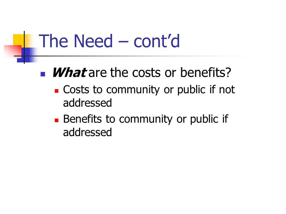 The Need – cont'd What are the costs or benefits.
