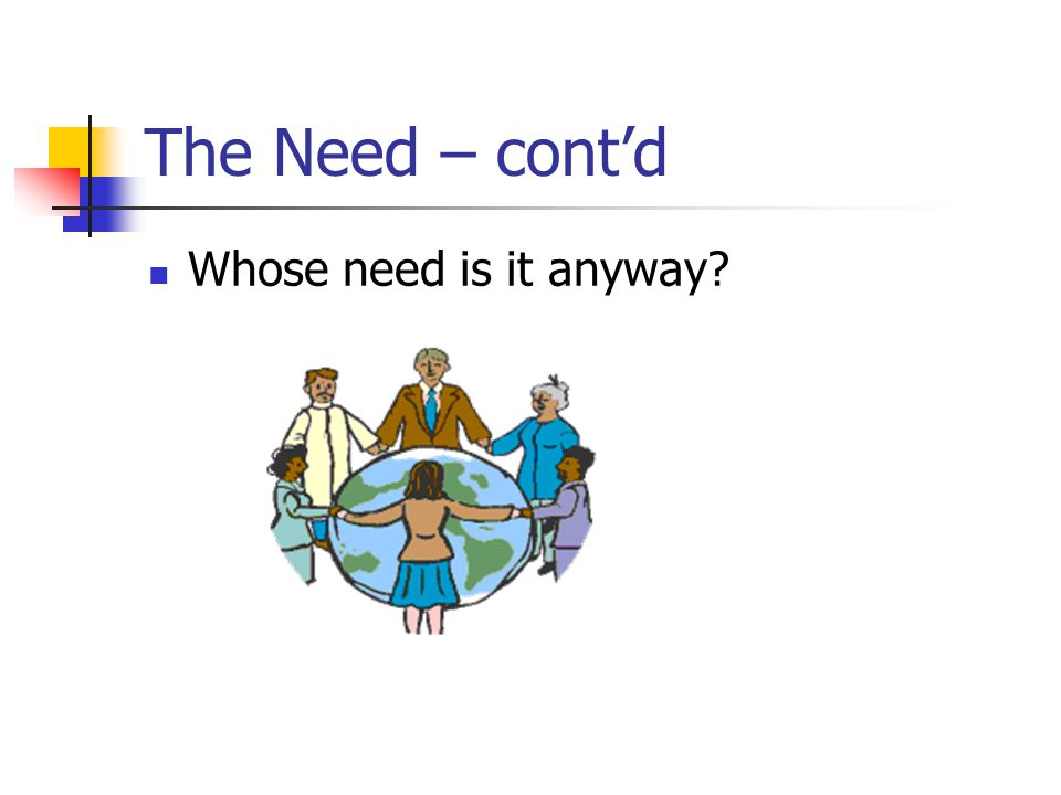 The Need – cont'd Whose need is it anyway