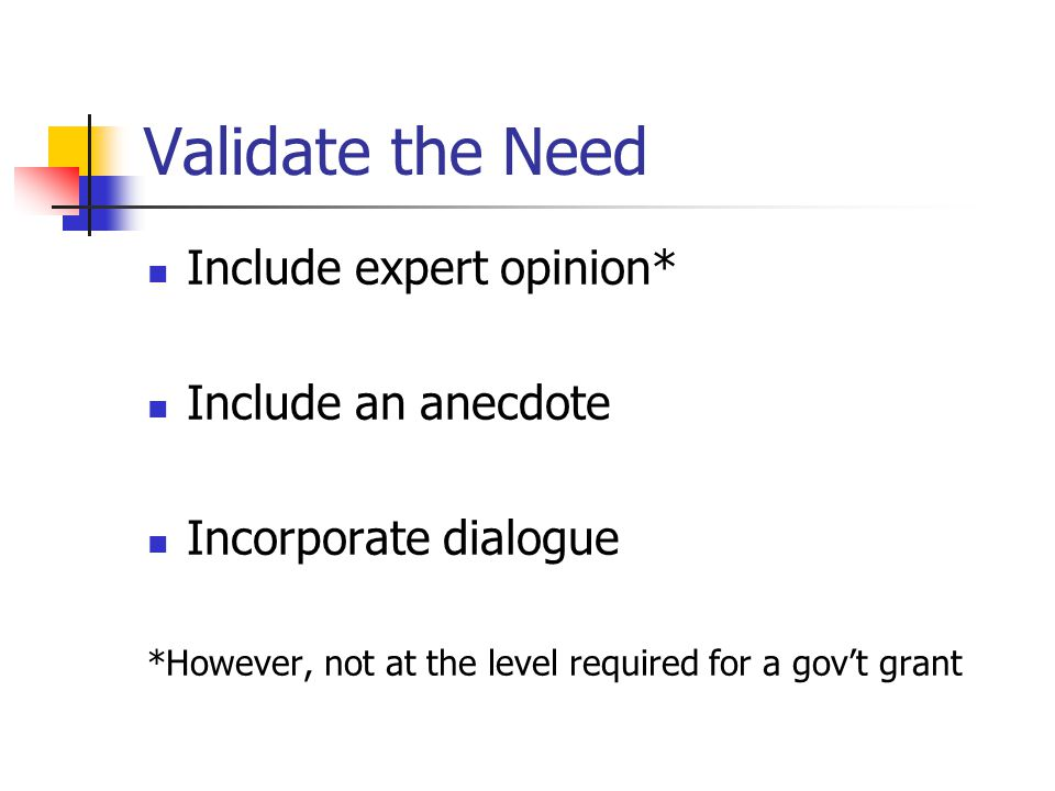 Validate the Need Include expert opinion* Include an anecdote Incorporate dialogue *However, not at the level required for a gov't grant
