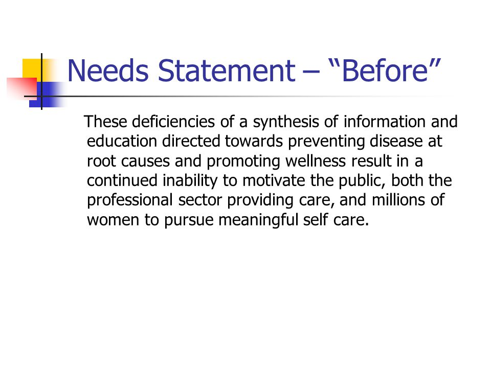 Needs Statement – Before These deficiencies of a synthesis of information and education directed towards preventing disease at root causes and promoting wellness result in a continued inability to motivate the public, both the professional sector providing care, and millions of women to pursue meaningful self care.