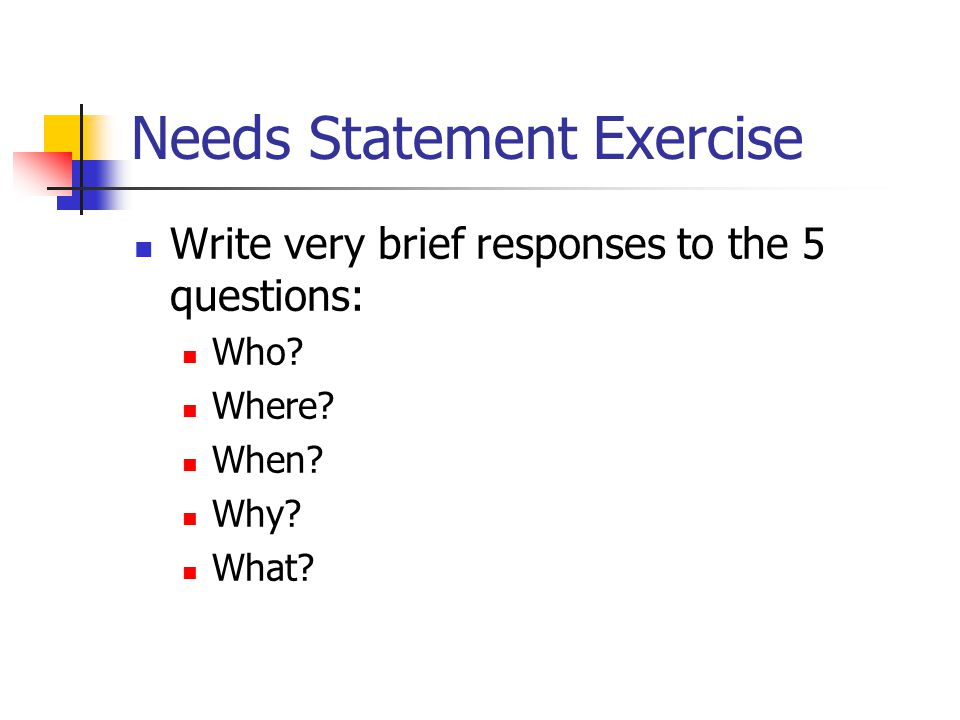 Needs Statement Exercise Write very brief responses to the 5 questions: Who? Where? When? Why? What?