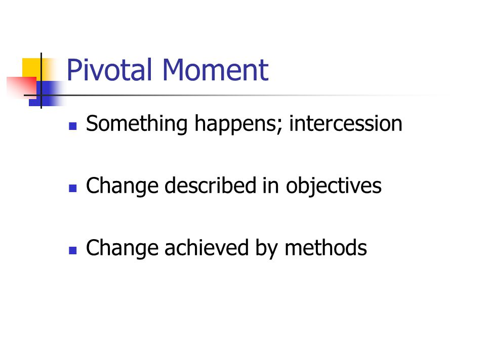 Pivotal Moment Something happens; intercession Change described in objectives Change achieved by methods