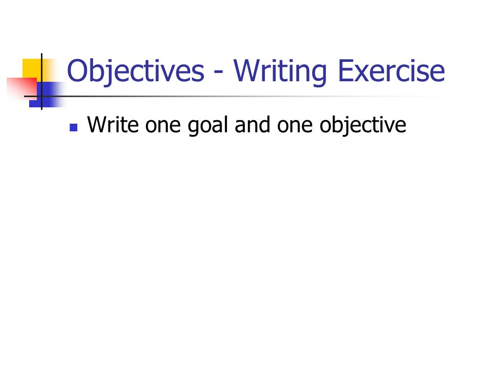 Objectives - Writing Exercise Write one goal and one objective