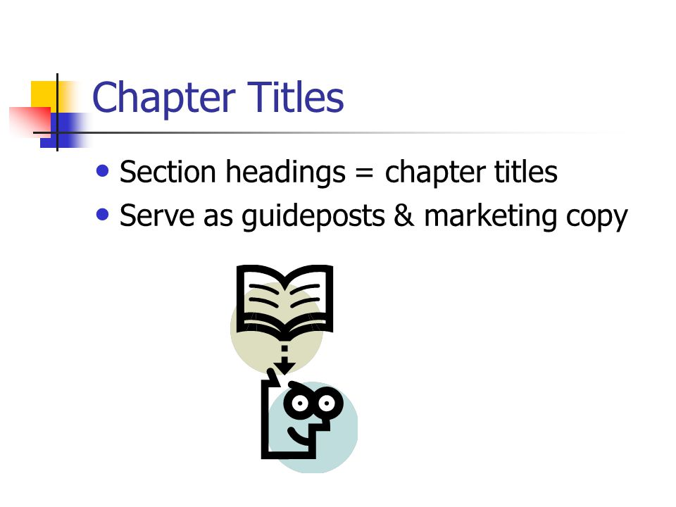 Chapter Titles Section headings = chapter titles Serve as guideposts & marketing copy