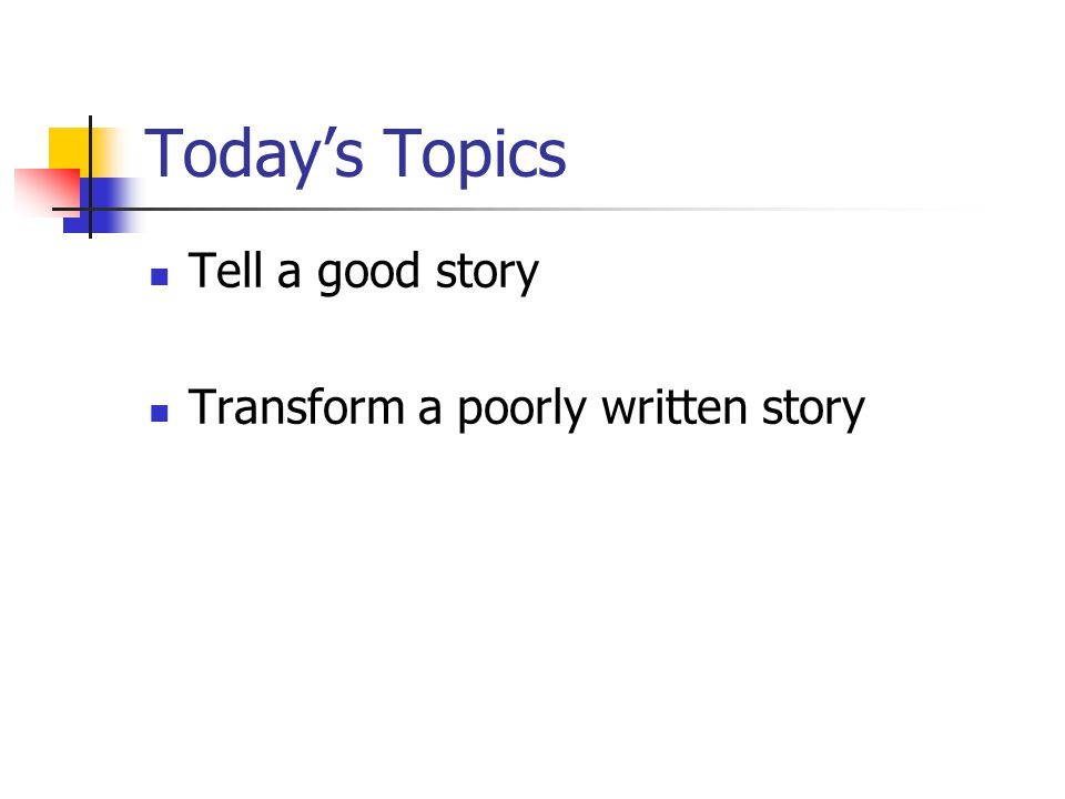 Today's Topics Tell a good story Transform a poorly written story