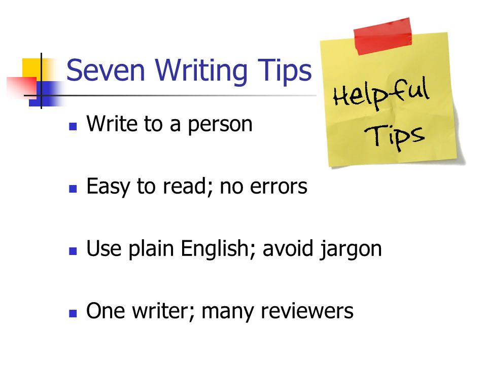 Seven Writing Tips Write to a person Easy to read; no errors Use plain English; avoid jargon One writer; many reviewers