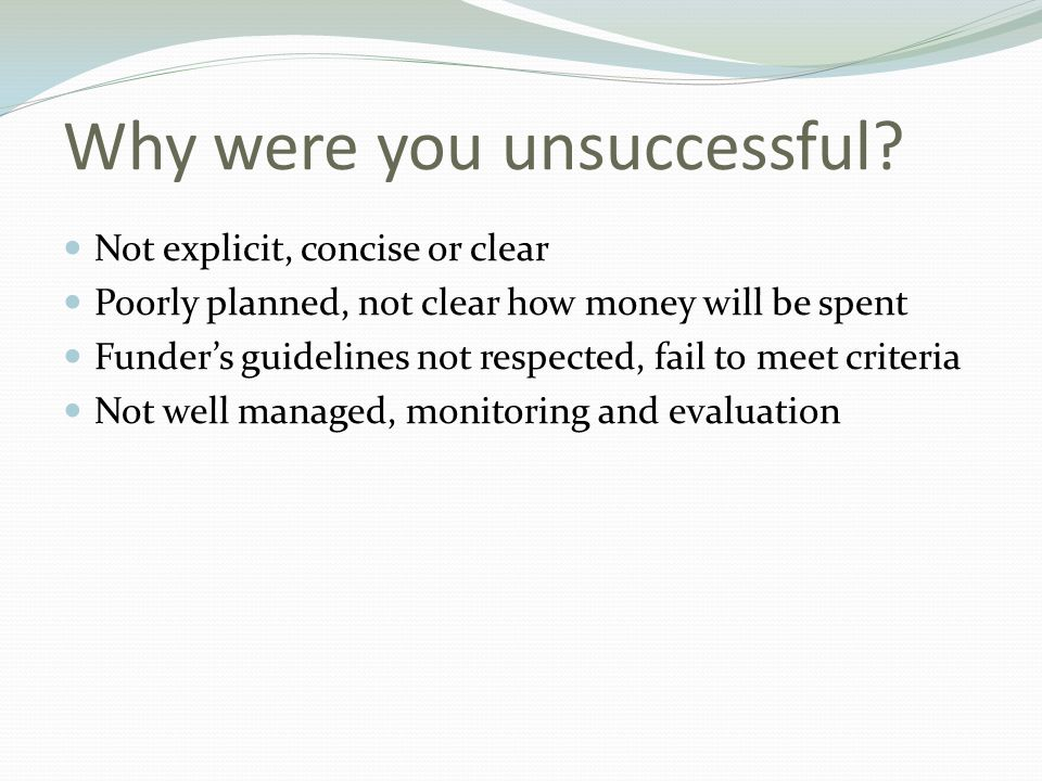 Why were you unsuccessful? Not explicit, concise or clear Poorly planned, not clear how money will be spent Funder's guidelines not respected, fail to