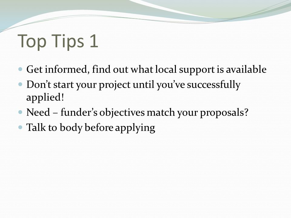 Top Tips 1 Get informed, find out what local support is available Don't start your project until you've successfully applied! Need – funder's objectiv