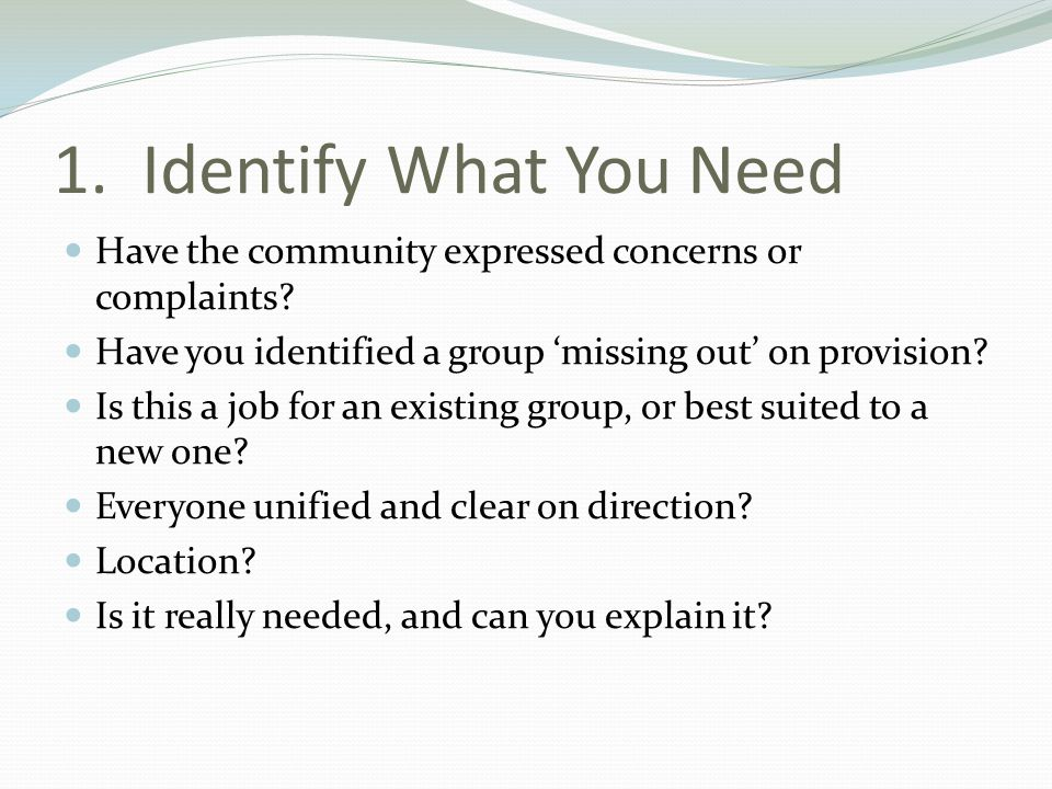 1. Identify What You Need Have the community expressed concerns or complaints? Have you identified a group 'missing out' on provision? Is this a job f