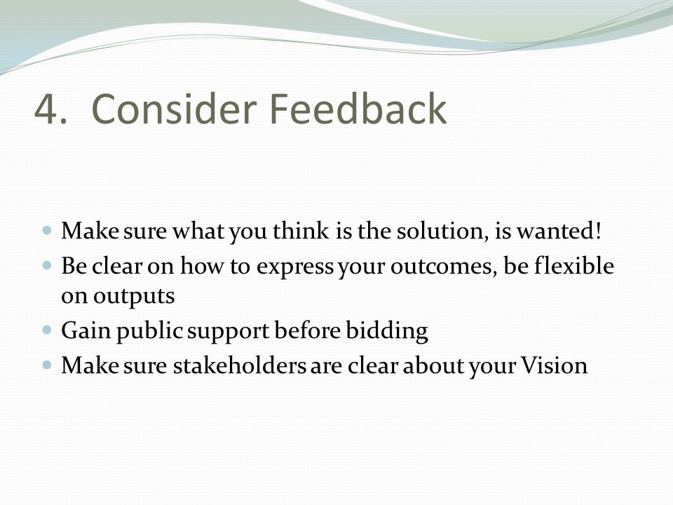 4. Consider Feedback Make sure what you think is the solution, is wanted! Be clear on how to express your outcomes, be flexible on outputs Gain public