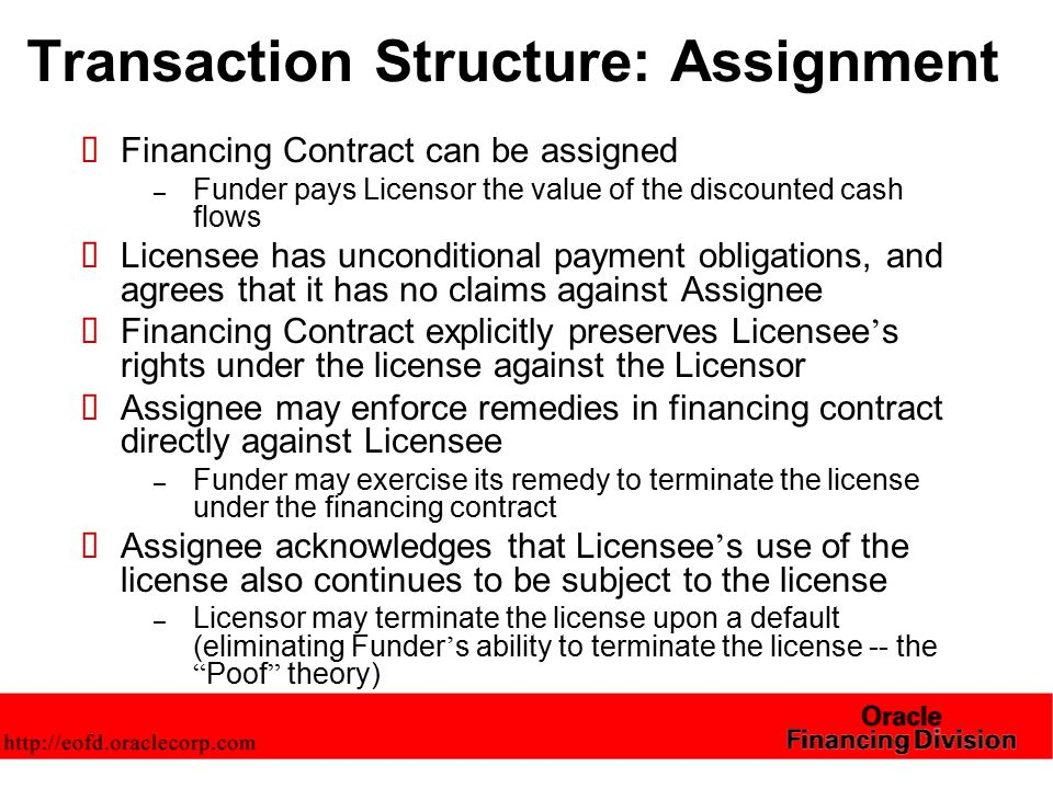 Transaction Structure: Assignment  Financing Contract can be assigned – Funder pays Licensor the value of the discounted cash flows  Licensee has unconditional payment obligations, and agrees that it has no claims against Assignee  Financing Contract explicitly preserves Licensee ' s rights under the license against the Licensor  Assignee may enforce remedies in financing contract directly against Licensee – Funder may exercise its remedy to terminate the license under the financing contract  Assignee acknowledges that Licensee ' s use of the license also continues to be subject to the license – Licensor may terminate the license upon a default (eliminating Funder ' s ability to terminate the license -- the Poof theory)