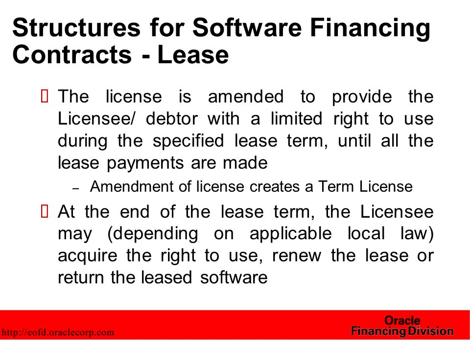 Structures for Software Financing Contracts - Lease  The license is amended to provide the Licensee/ debtor with a limited right to use during the specified lease term, until all the lease payments are made – Amendment of license creates a Term License  At the end of the lease term, the Licensee may (depending on applicable local law) acquire the right to use, renew the lease or return the leased software