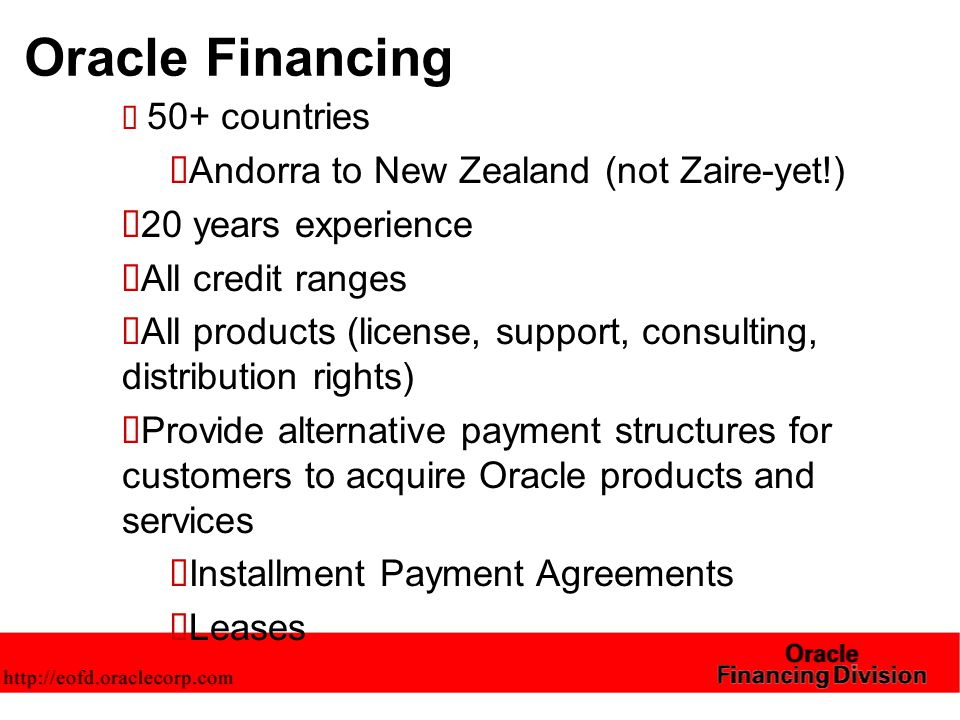 Transaction model  Oracle originates the order for a license or services transaction with a customer  Oracle Financing enters a separate financing contract that replaces payment terms in the order  The financing contract is assigned to a financial institution on a non-recourse basis  License relationship between Oracle and customer remains intact  Vendor model integrated with sales of products; not a retail/third party financing model