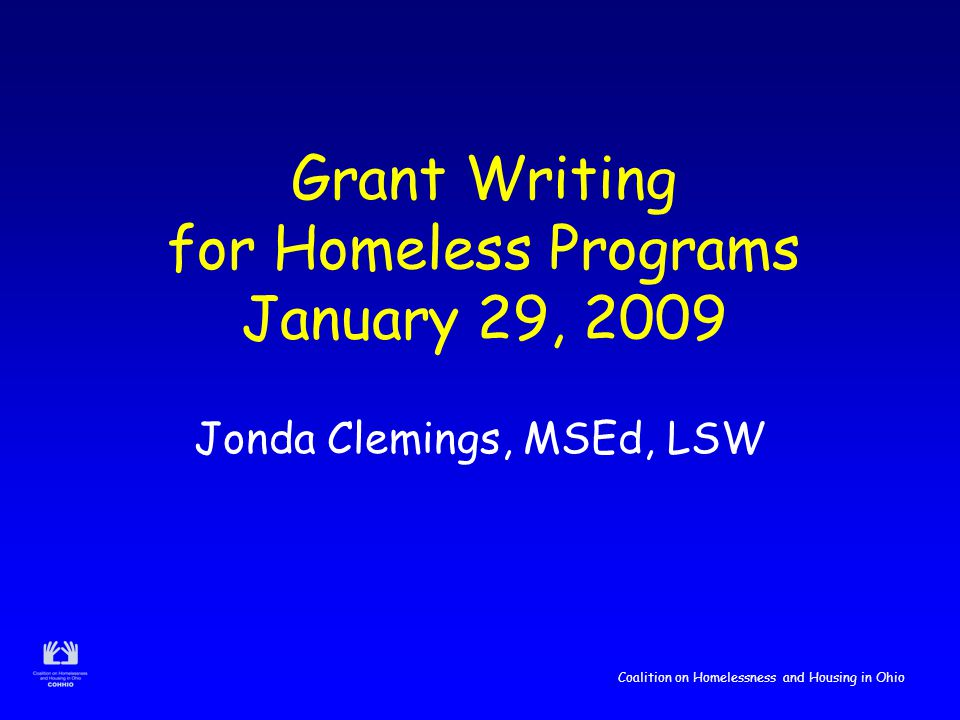 Coalition on Homelessness and Housing in Ohio Grant Writing for Homeless Programs January 29, 2009 Jonda Clemings, MSEd, LSW