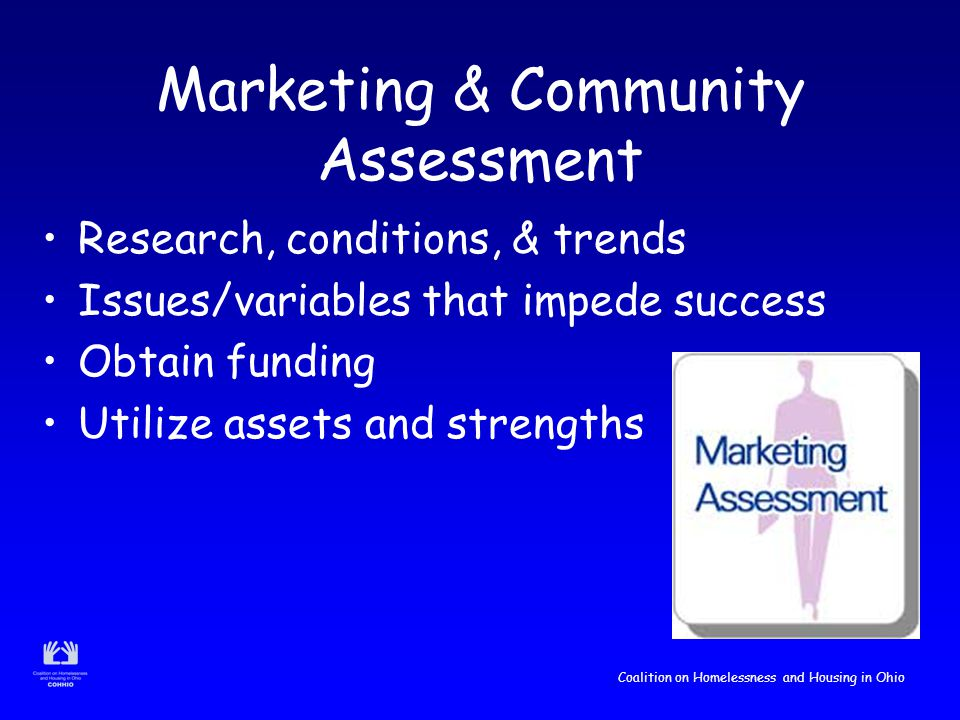 Coalition on Homelessness and Housing in Ohio Marketing & Community Assessment Research, conditions, & trends Issues/variables that impede success Obtain funding Utilize assets and strengths