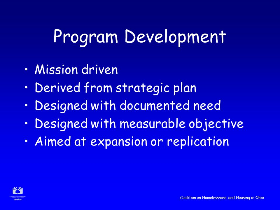Coalition on Homelessness and Housing in Ohio Program Development Mission driven Derived from strategic plan Designed with documented need Designed with measurable objective Aimed at expansion or replication