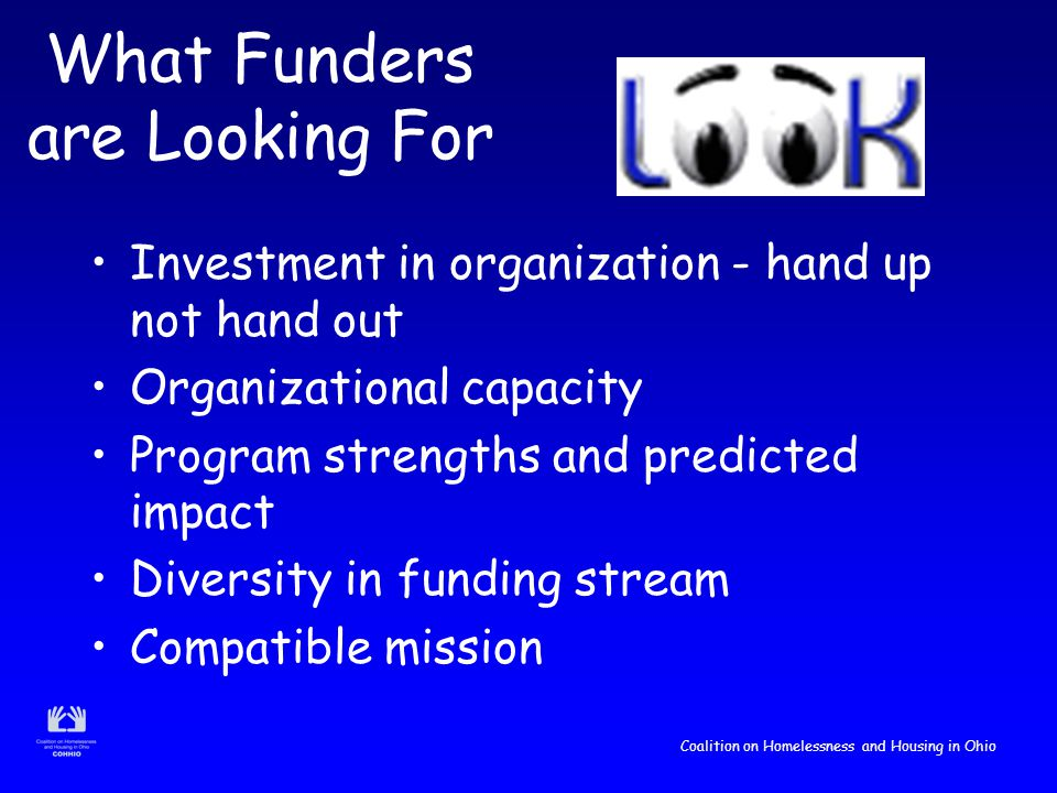 Coalition on Homelessness and Housing in Ohio What Funders are Looking For Investment in organization - hand up not hand out Organizational capacity Program strengths and predicted impact Diversity in funding stream Compatible mission