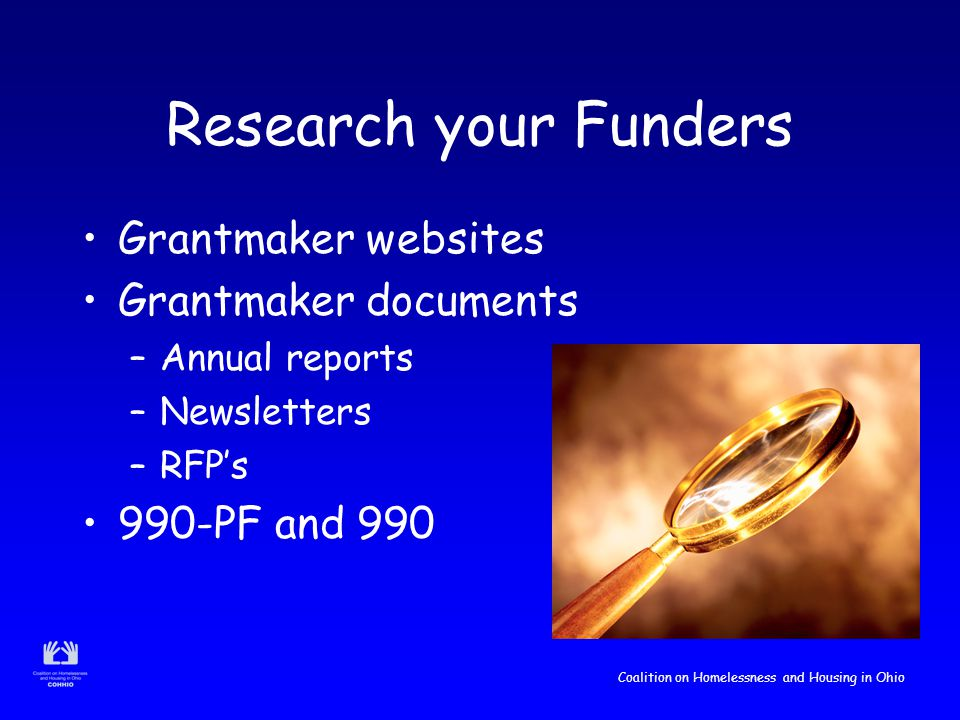 Coalition on Homelessness and Housing in Ohio Research your Funders Grantmaker websites Grantmaker documents –Annual reports –Newsletters –RFP's 990-PF and 990