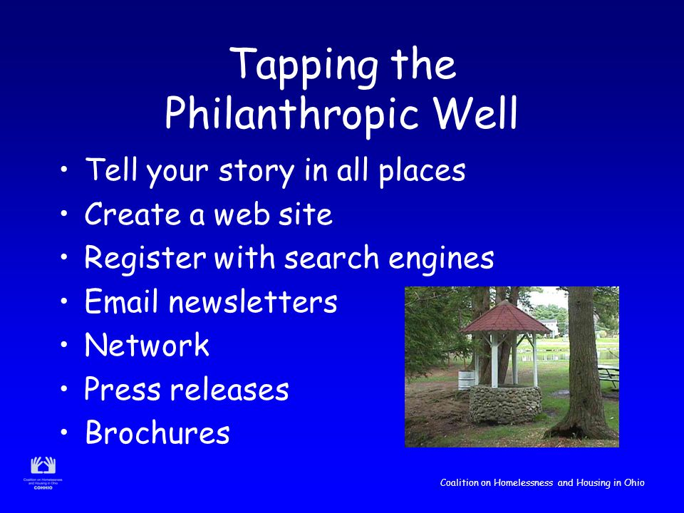 Coalition on Homelessness and Housing in Ohio Tapping the Philanthropic Well Tell your story in all places Create a web site Register with search engines Email newsletters Network Press releases Brochures