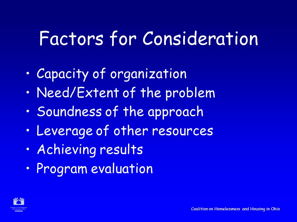 Coalition on Homelessness and Housing in Ohio Factors for Consideration Capacity of organization Need/Extent of the problem Soundness of the approach Leverage of other resources Achieving results Program evaluation