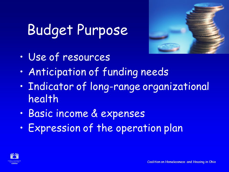 Coalition on Homelessness and Housing in Ohio Budget Purpose Use of resources Anticipation of funding needs Indicator of long-range organizational health Basic income & expenses Expression of the operation plan