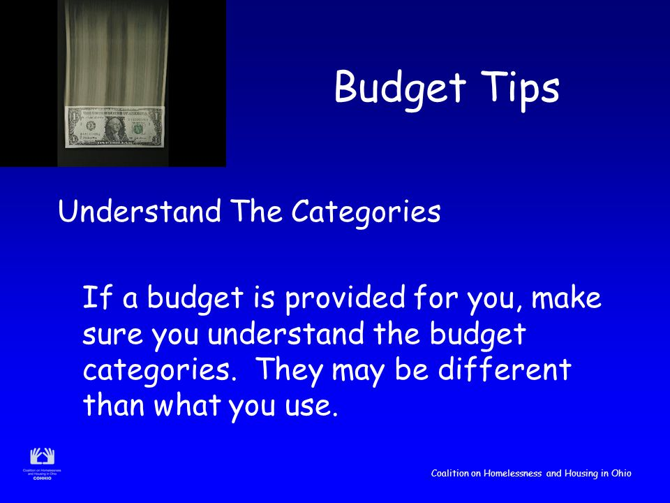 Coalition on Homelessness and Housing in Ohio Budget Tips Understand The Categories If a budget is provided for you, make sure you understand the budget categories.