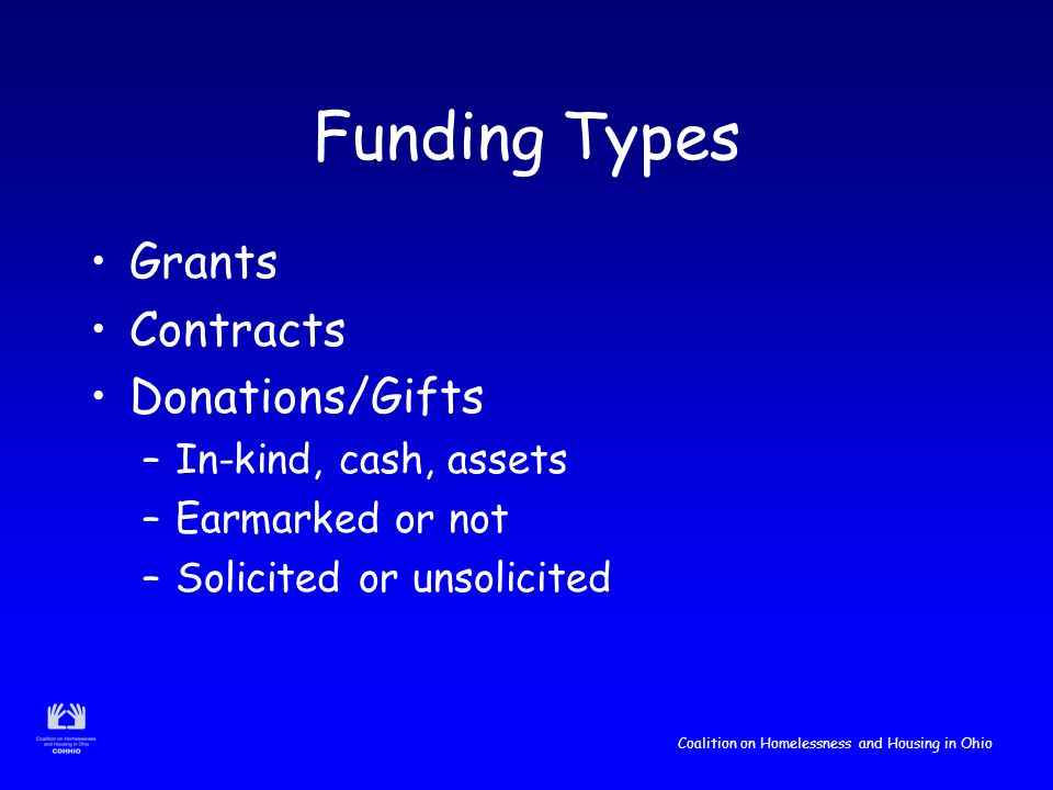Coalition on Homelessness and Housing in Ohio Funding Types Grants Contracts Donations/Gifts –In-kind, cash, assets –Earmarked or not –Solicited or unsolicited