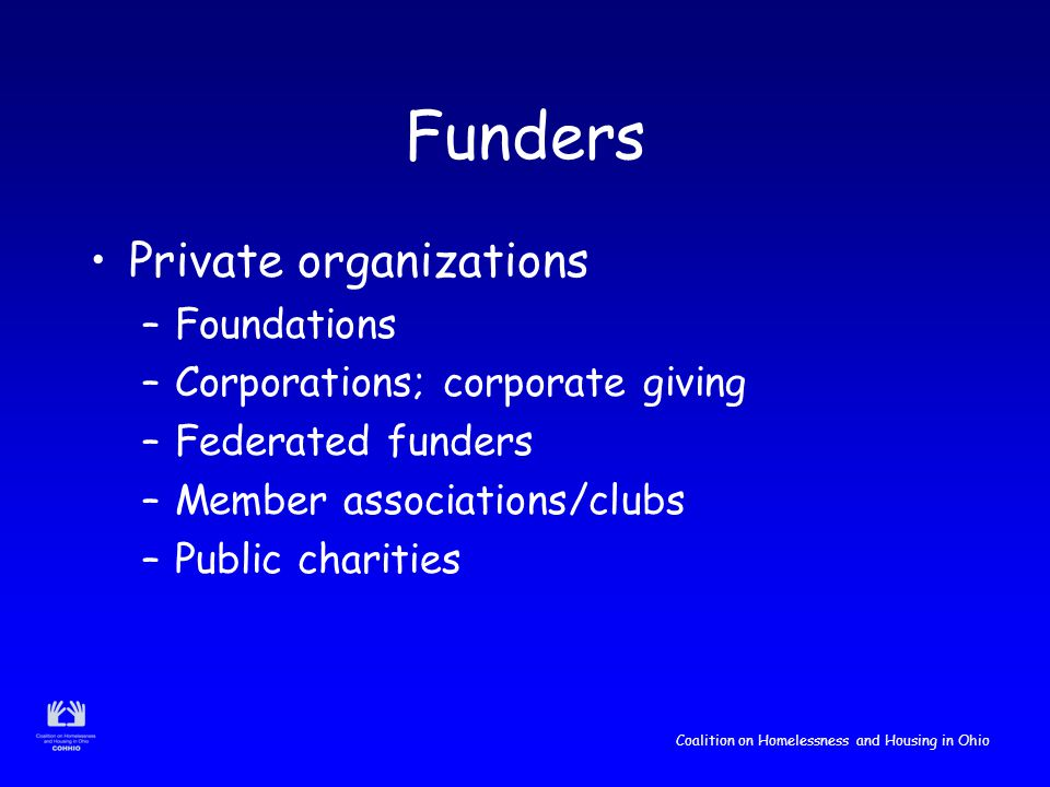 Coalition on Homelessness and Housing in Ohio Funders Private organizations –Foundations –Corporations; corporate giving –Federated funders –Member associations/clubs –Public charities