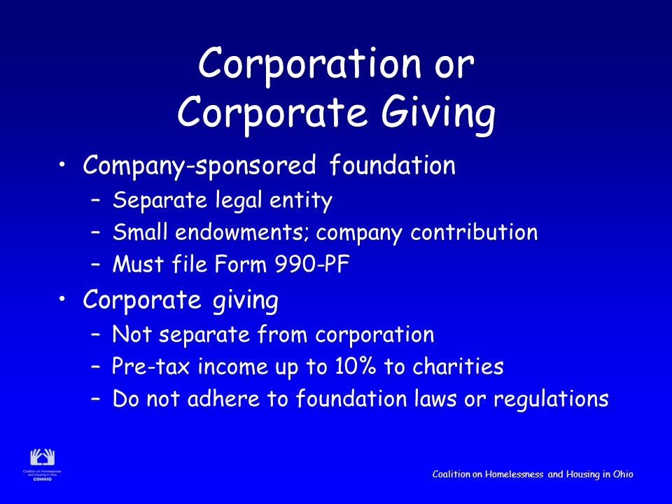Coalition on Homelessness and Housing in Ohio Corporation or Corporate Giving Company-sponsored foundation –Separate legal entity –Small endowments; company contribution –Must file Form 990-PF Corporate giving –Not separate from corporation –Pre-tax income up to 10% to charities –Do not adhere to foundation laws or regulations