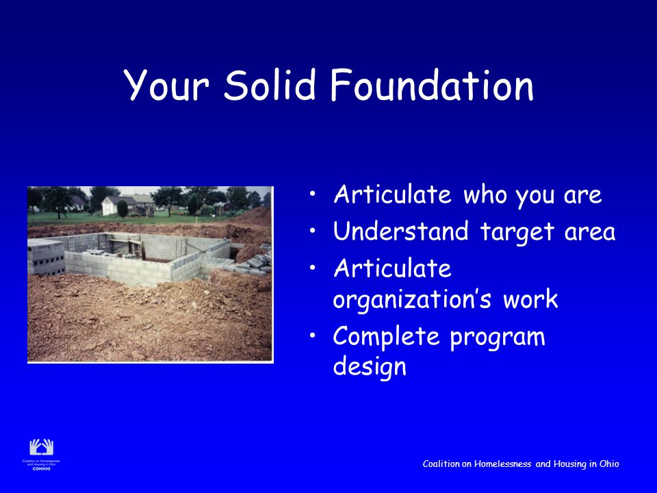 Coalition on Homelessness and Housing in Ohio Your Solid Foundation Articulate who you are Understand target area Articulate organization's work Complete program design