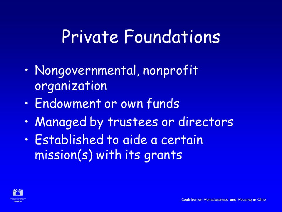 Coalition on Homelessness and Housing in Ohio Private Foundations Nongovernmental, nonprofit organization Endowment or own funds Managed by trustees or directors Established to aide a certain mission(s) with its grants