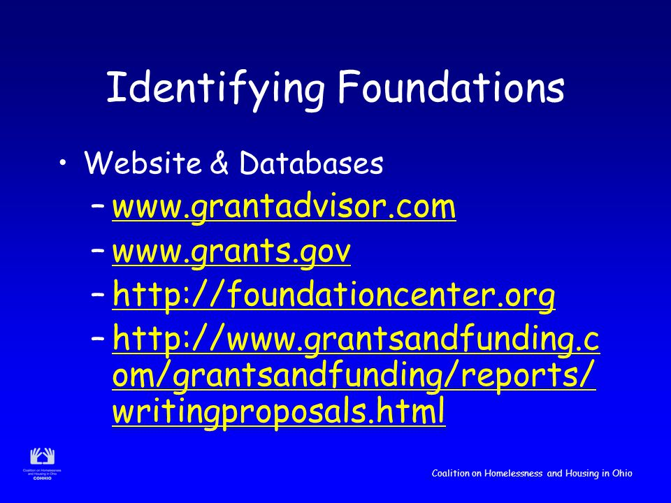 Coalition on Homelessness and Housing in Ohio Identifying Foundations Website & Databases –www.grantadvisor.comwww.grantadvisor.com –www.grants.govwww.grants.gov –http://foundationcenter.orghttp://foundationcenter.org –http://www.grantsandfunding.c om/grantsandfunding/reports/ writingproposals.htmlhttp://www.grantsandfunding.c om/grantsandfunding/reports/ writingproposals.html