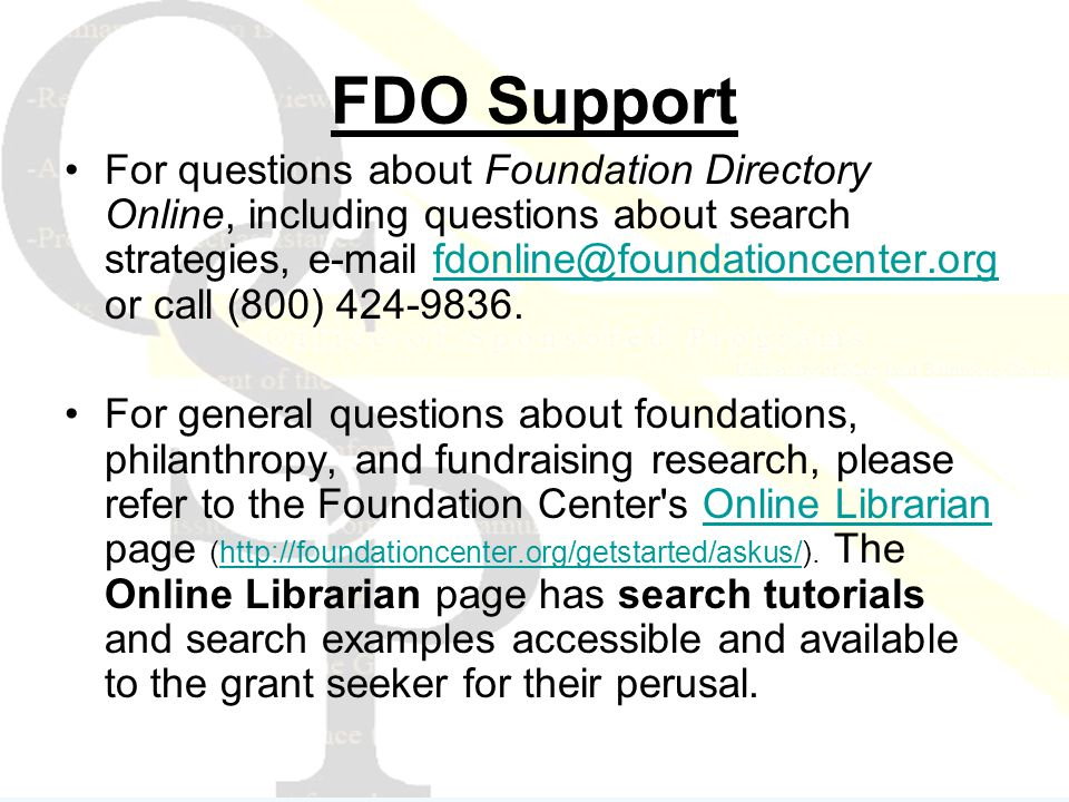 FDO Support For questions about Foundation Directory Online, including questions about search strategies, e-mail fdonline@foundationcenter.org or call (800) 424-9836.fdonline@foundationcenter.org For general questions about foundations, philanthropy, and fundraising research, please refer to the Foundation Center s Online Librarian page (http://foundationcenter.org/getstarted/askus/).