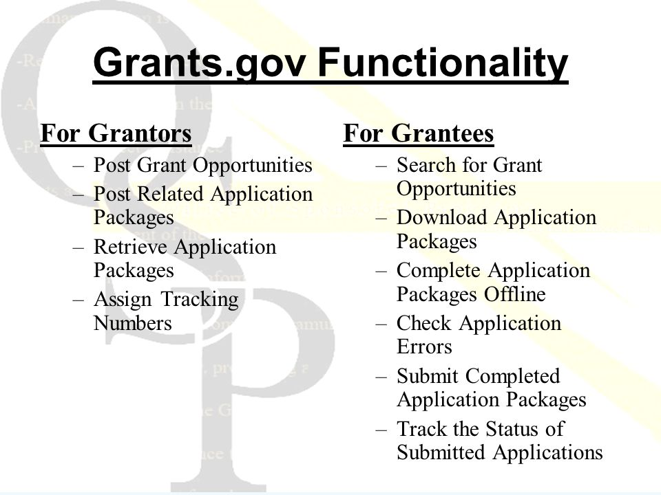 Grants.gov Functionality For Grantors –Post Grant Opportunities –Post Related Application Packages –Retrieve Application Packages –Assign Tracking Numbers For Grantees –Search for Grant Opportunities –Download Application Packages –Complete Application Packages Offline –Check Application Errors –Submit Completed Application Packages –Track the Status of Submitted Applications