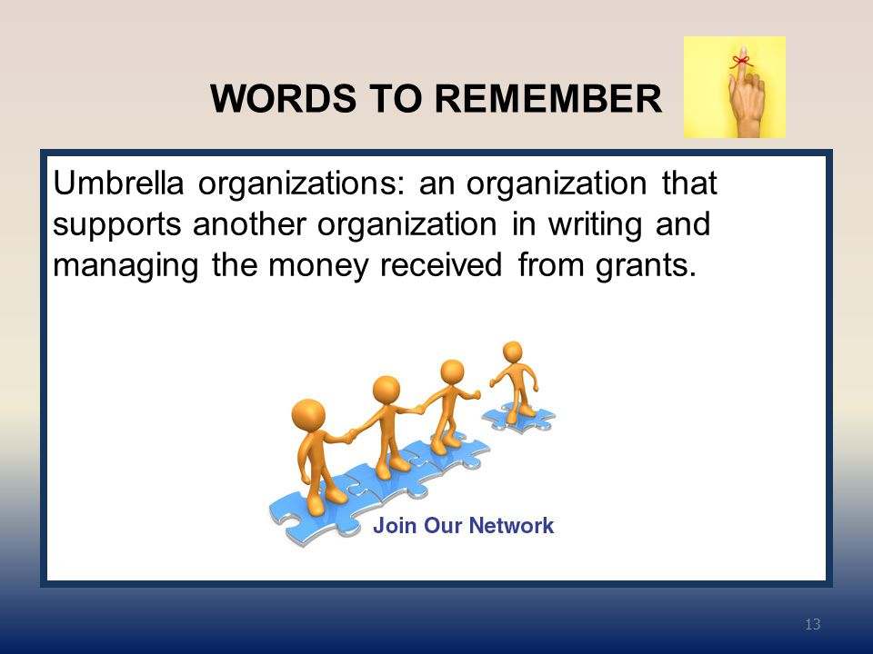 WORDS TO REMEMBER Umbrella organizations: an organization that supports another organization in writing and managing the money received from grants.