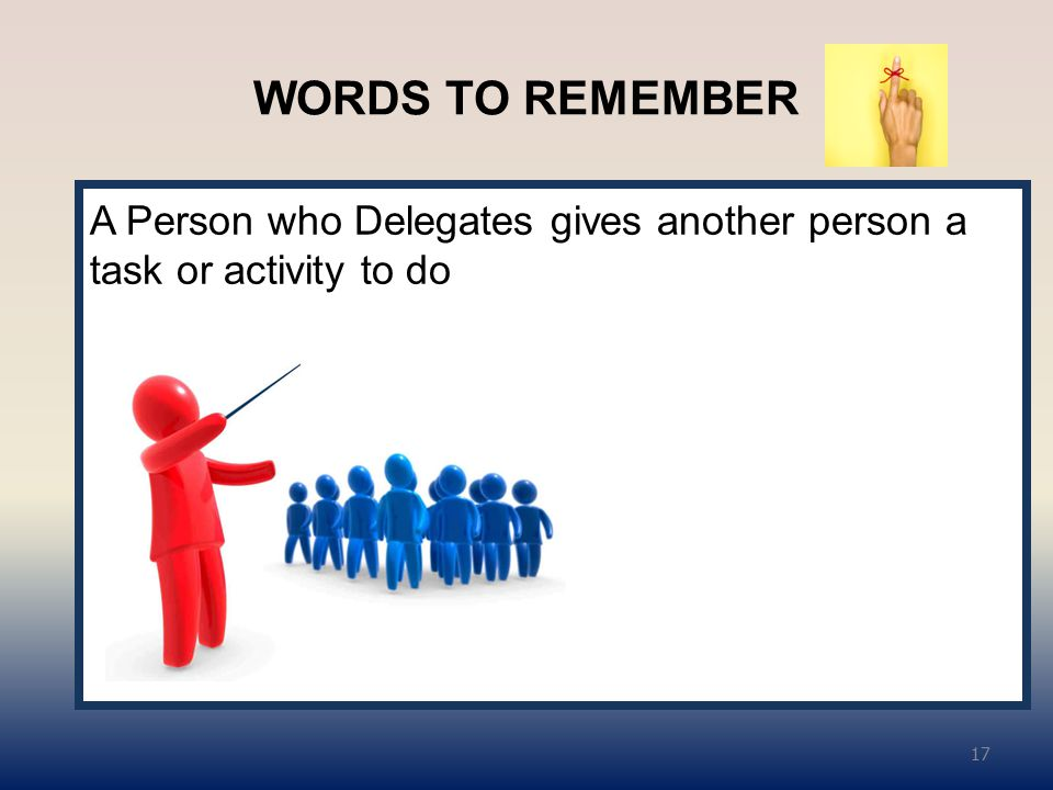 WORDS TO REMEMBER A Person who Delegates gives another person a task or activity to do 17
