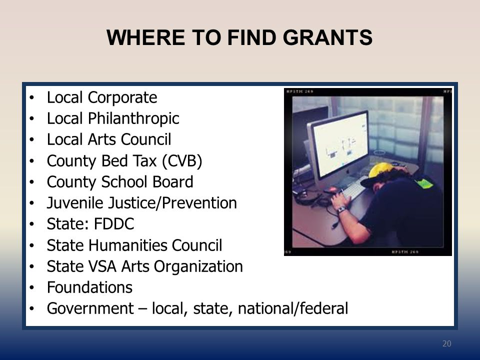 WHERE TO FIND GRANTS Local Corporate Local Philanthropic Local Arts Council County Bed Tax (CVB) County School Board Juvenile Justice/Prevention State: FDDC State Humanities Council State VSA Arts Organization Foundations Government – local, state, national/federal 20