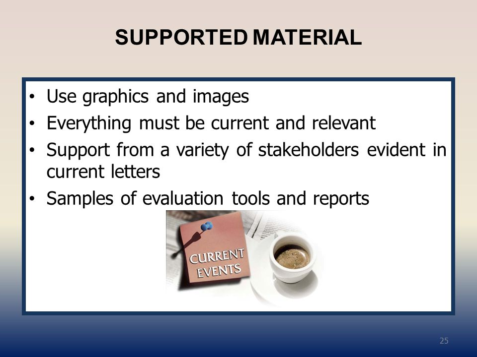 SUPPORTED MATERIAL Use graphics and images Everything must be current and relevant Support from a variety of stakeholders evident in current letters Samples of evaluation tools and reports 25