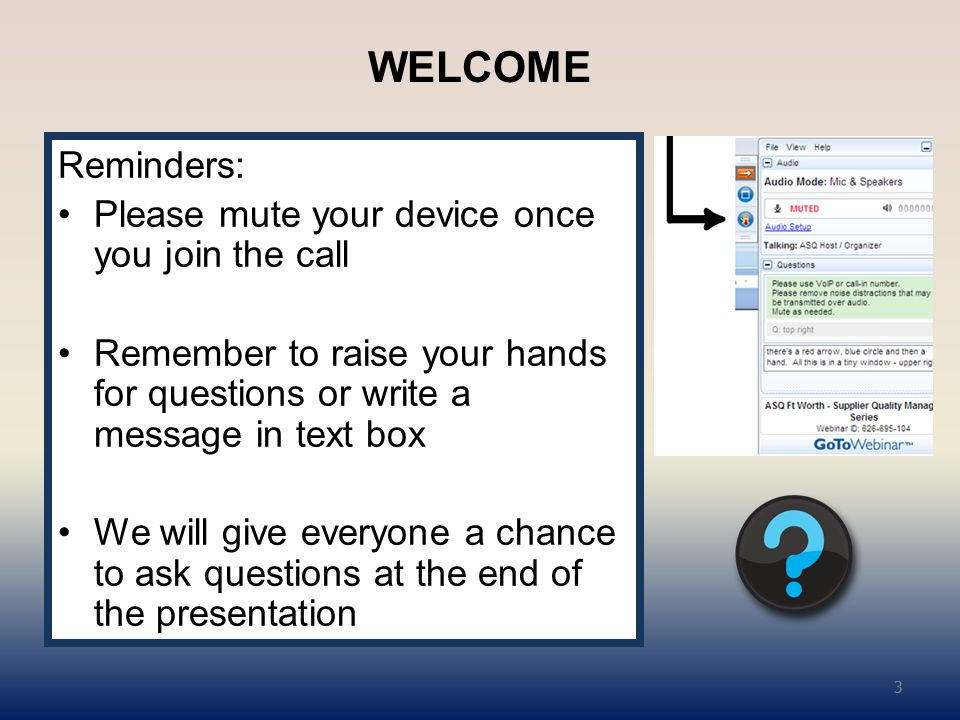 WELCOME Reminders: Please mute your device once you join the call Remember to raise your hands for questions or write a message in text box We will give everyone a chance to ask questions at the end of the presentation 3