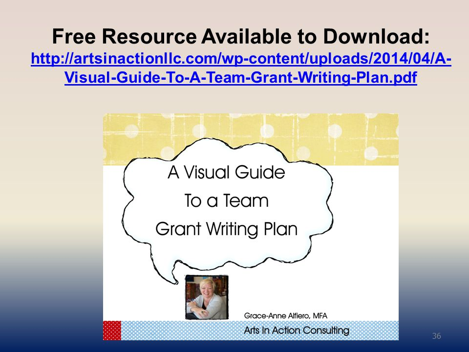 Free Resource Available to Download: http://artsinactionllc.com/wp-content/uploads/2014/04/A- Visual-Guide-To-A-Team-Grant-Writing-Plan.pdf http://artsinactionllc.com/wp-content/uploads/2014/04/A- Visual-Guide-To-A-Team-Grant-Writing-Plan.pdf 36