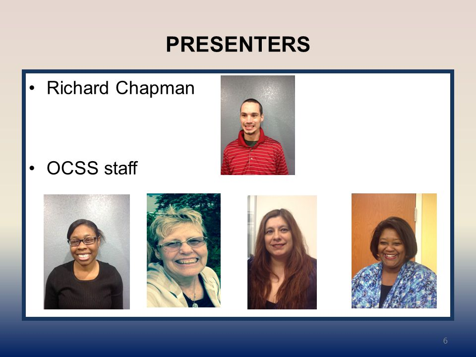 PRESENTERS Richard Chapman OCSS staff 6