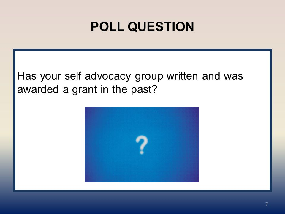 POLL QUESTION Has your self advocacy group written and was awarded a grant in the past? 7