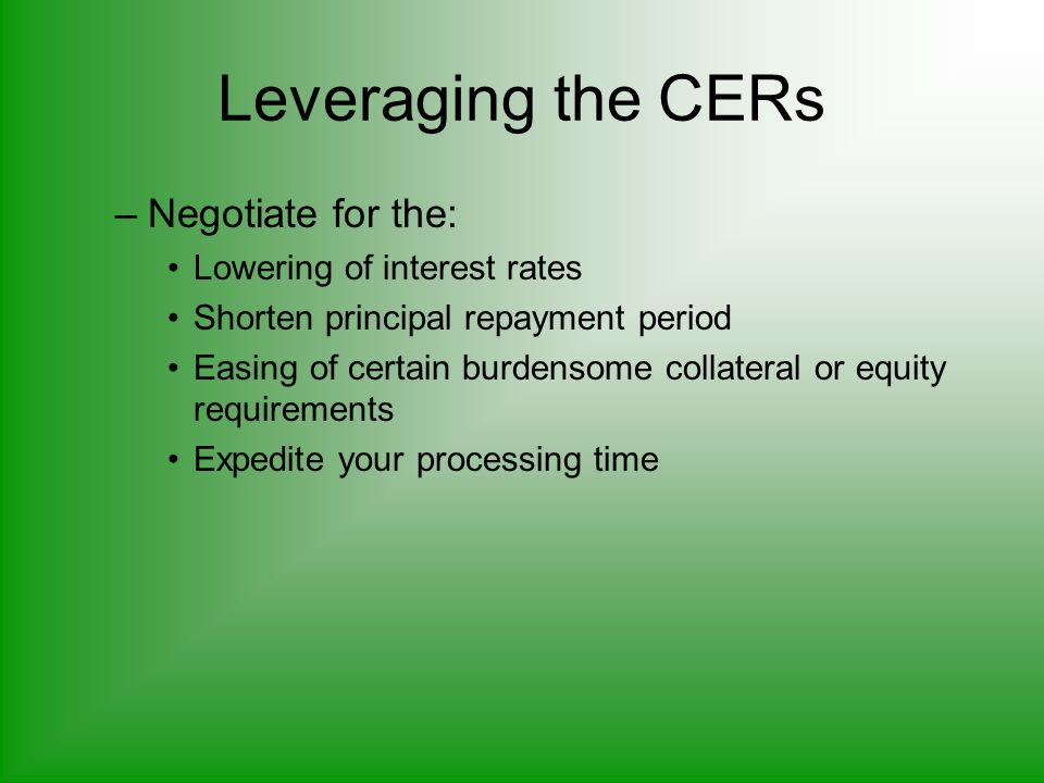 Leveraging the CERs –Negotiate for the: Lowering of interest rates Shorten principal repayment period Easing of certain burdensome collateral or equity requirements Expedite your processing time