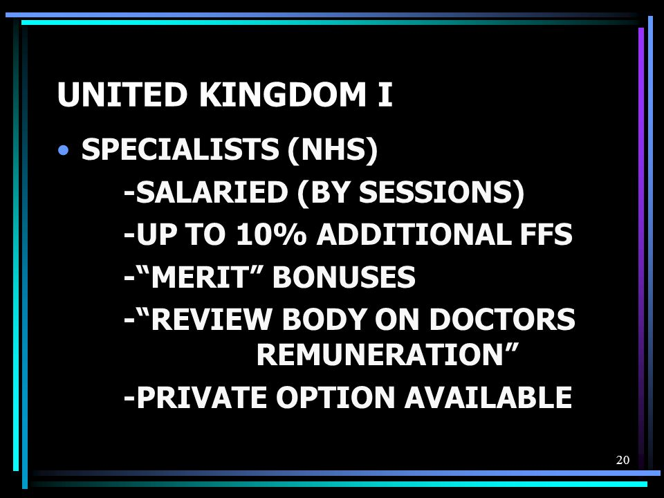 20 UNITED KINGDOM I SPECIALISTS (NHS) -SALARIED (BY SESSIONS) -UP TO 10% ADDITIONAL FFS - MERIT BONUSES - REVIEW BODY ON DOCTORS REMUNERATION -PRIVATE OPTION AVAILABLE