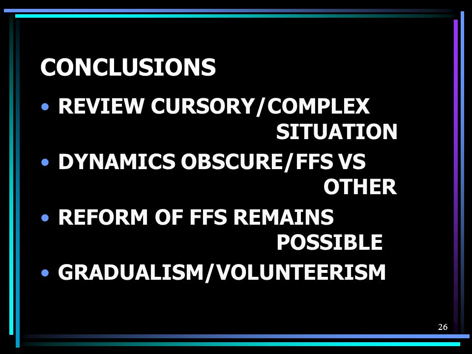 26 CONCLUSIONS REVIEW CURSORY/COMPLEX SITUATION DYNAMICS OBSCURE/FFS VS OTHER REFORM OF FFS REMAINS POSSIBLE GRADUALISM/VOLUNTEERISM
