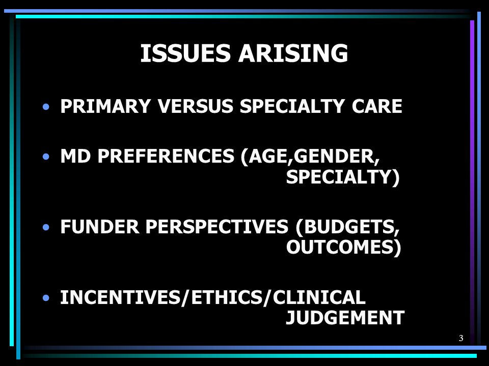 3 ISSUES ARISING PRIMARY VERSUS SPECIALTY CARE MD PREFERENCES (AGE,GENDER, SPECIALTY) FUNDER PERSPECTIVES (BUDGETS, OUTCOMES) INCENTIVES/ETHICS/CLINICAL JUDGEMENT