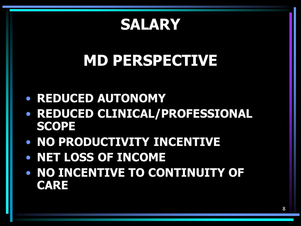 8 SALARY MD PERSPECTIVE REDUCED AUTONOMY REDUCED CLINICAL/PROFESSIONAL SCOPE NO PRODUCTIVITY INCENTIVE NET LOSS OF INCOME NO INCENTIVE TO CONTINUITY OF CARE