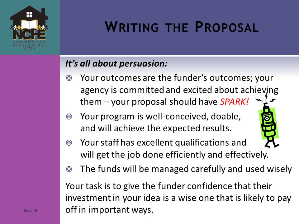 Slide 18 W RITING THE P ROPOSAL It's all about persuasion:  Your outcomes are the funder's outcomes; your agency is committed and excited about achieving them – your proposal should have SPARK.