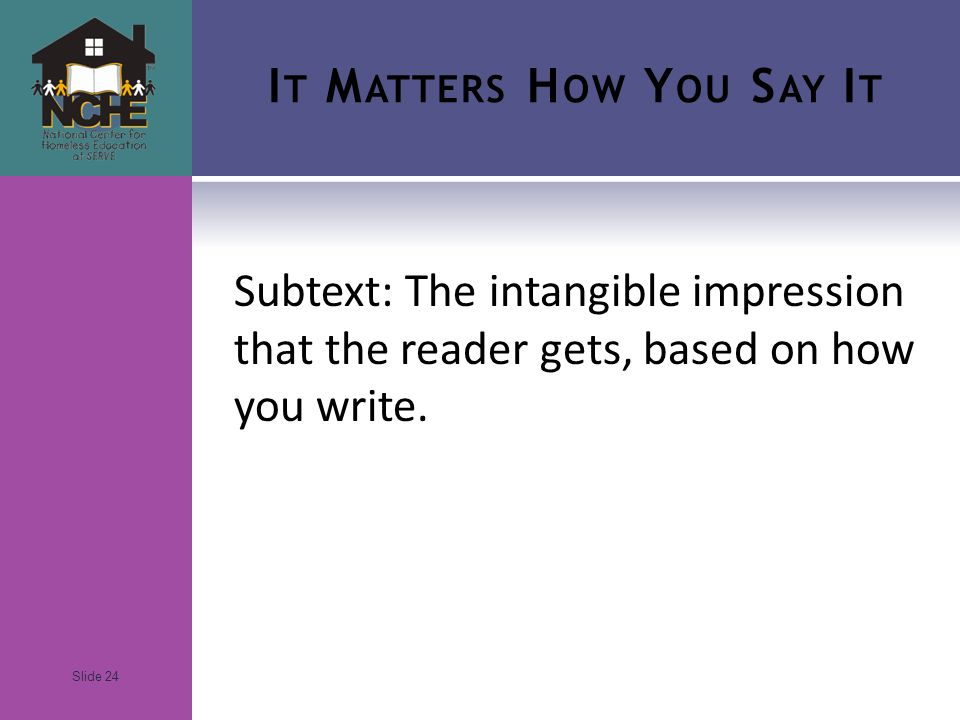 Slide 24 I T M ATTERS H OW Y OU S AY I T Subtext: The intangible impression that the reader gets, based on how you write.