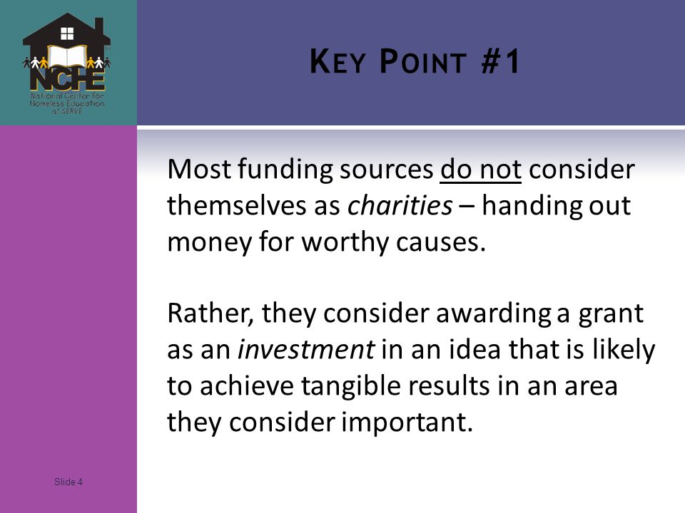 Slide 4 K EY P OINT #1 Most funding sources do not consider themselves as charities – handing out money for worthy causes.